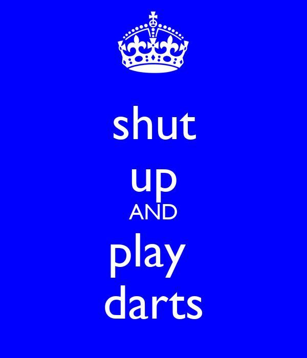 shut up AND play  darts