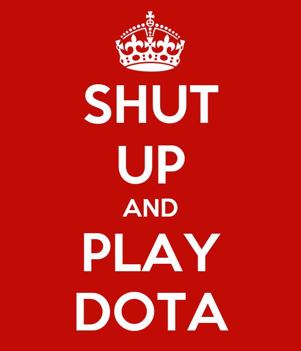 SHUT UP AND PLAY DOTA