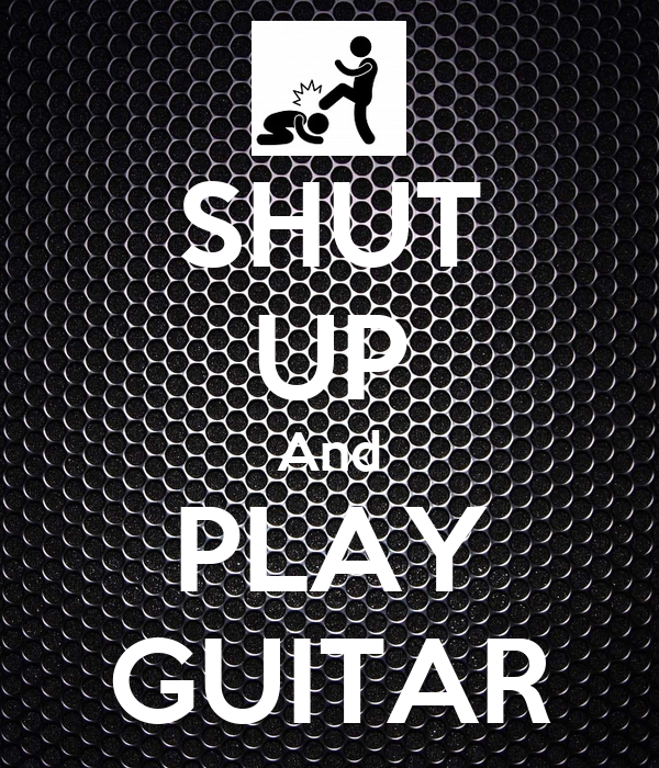 SHUT UP And PLAY GUITAR