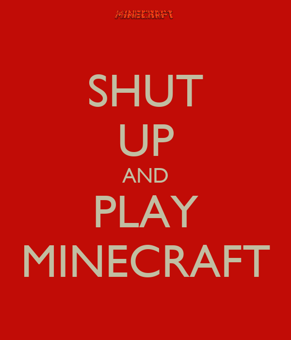 SHUT UP AND PLAY MINECRAFT