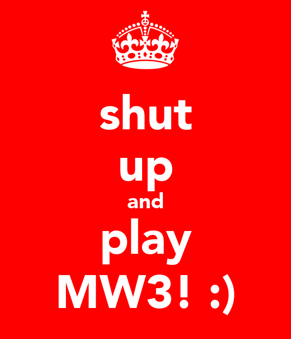 shut up and play MW3! :)