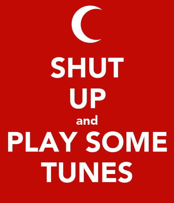 SHUT UP and PLAY SOME TUNES