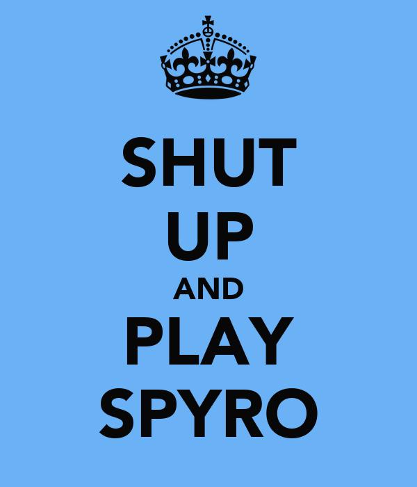 SHUT UP AND PLAY SPYRO