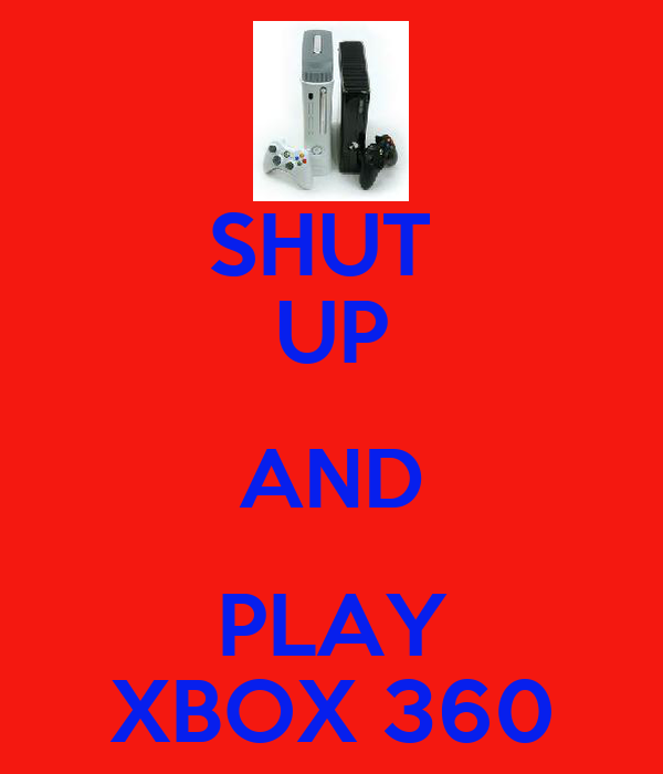 SHUT  UP AND PLAY XBOX 360
