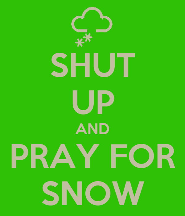 SHUT UP AND PRAY FOR SNOW