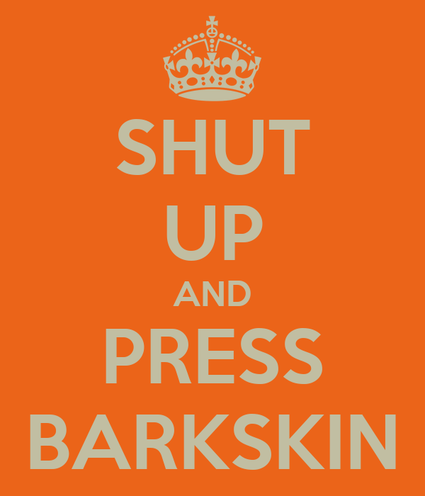 SHUT UP AND PRESS BARKSKIN