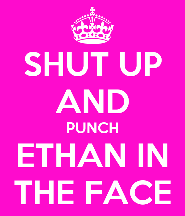 SHUT UP AND PUNCH ETHAN IN THE FACE