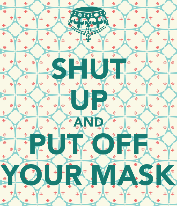 SHUT UP AND PUT OFF YOUR MASK