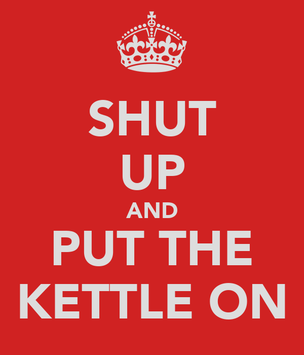SHUT UP AND PUT THE KETTLE ON