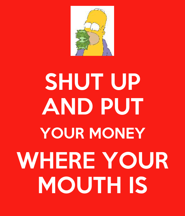 SHUT UP AND PUT YOUR MONEY WHERE YOUR MOUTH IS