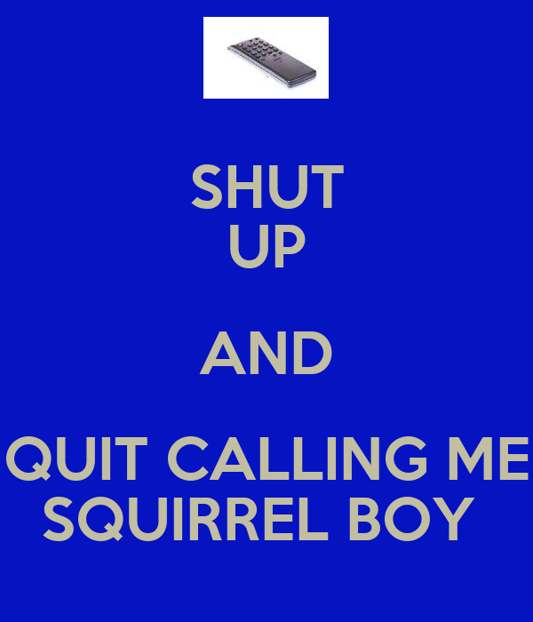 SHUT UP AND QUIT CALLING ME SQUIRREL BOY