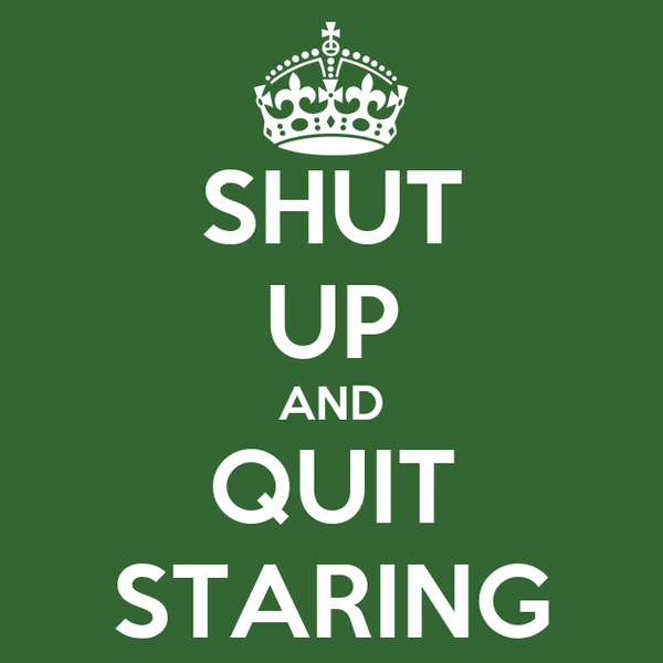 SHUT UP AND QUIT STARING