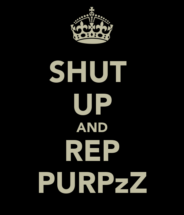 SHUT  UP AND REP PURPzZ