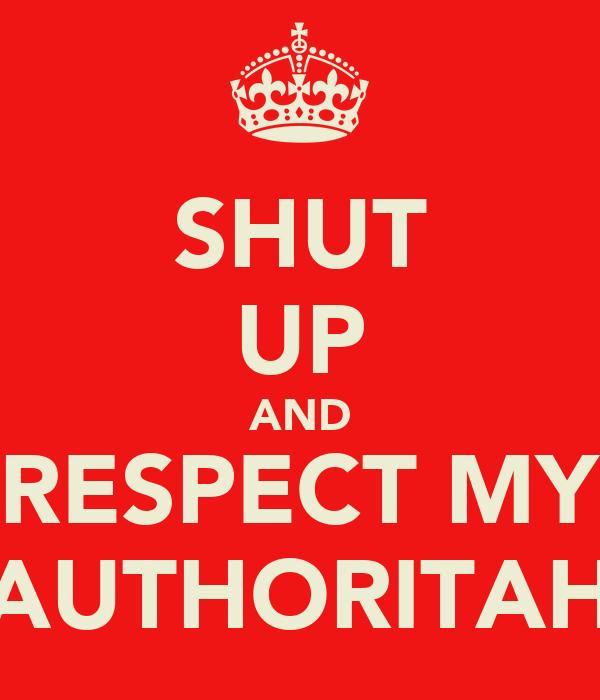 SHUT UP AND RESPECT MY AUTHORITAH