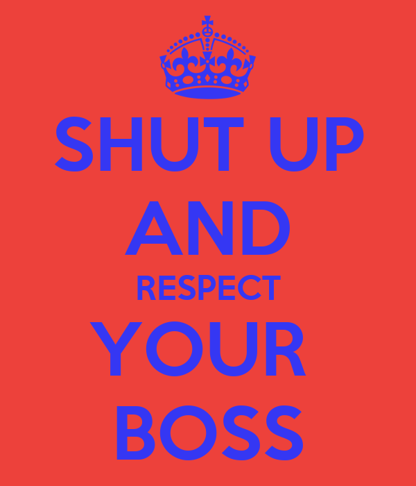 SHUT UP AND RESPECT YOUR  BOSS