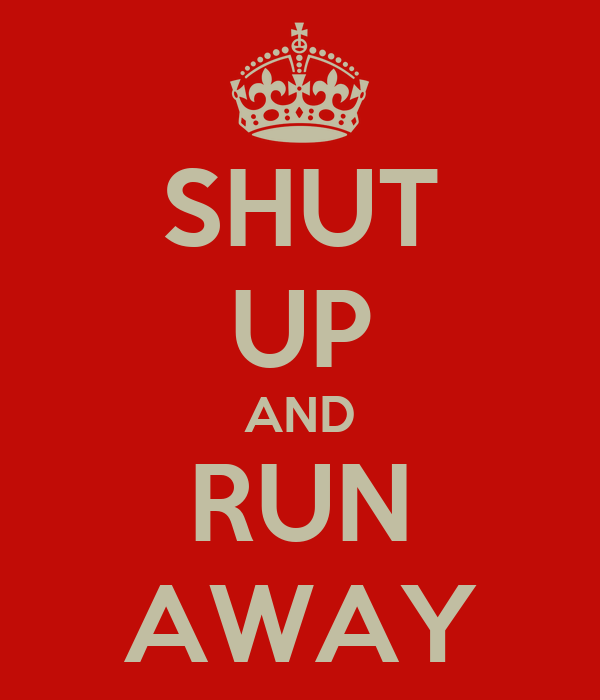 SHUT UP AND RUN AWAY