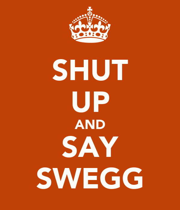 SHUT UP AND SAY SWEGG