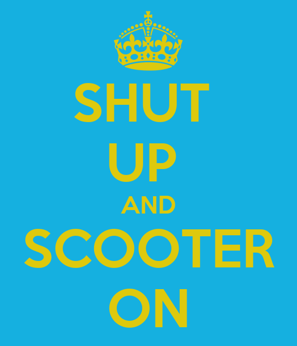 SHUT  UP  AND SCOOTER ON