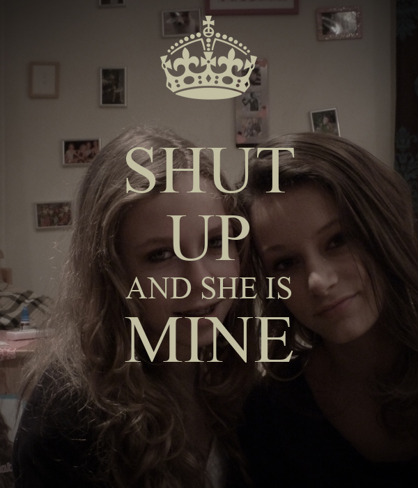 SHUT UP AND SHE IS MINE