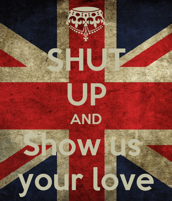 SHUT UP AND Show us  your love
