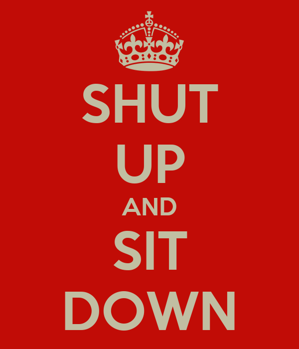 SHUT UP AND SIT DOWN