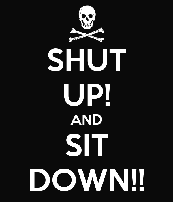 SHUT UP! AND SIT DOWN!!