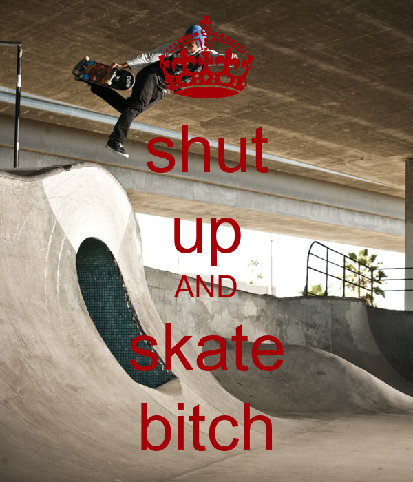 shut up AND skate bitch