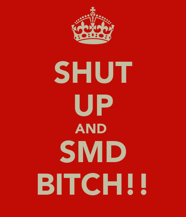 SHUT UP AND  SMD BITCH!!
