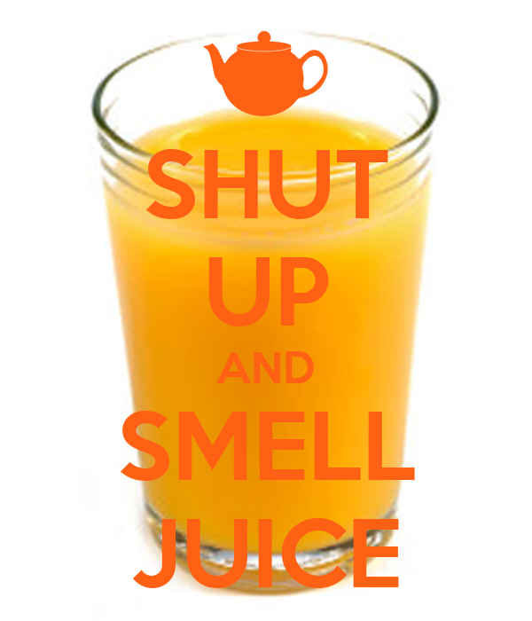 SHUT UP AND SMELL JUICE