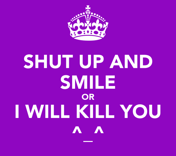SHUT UP AND SMILE OR I WILL KILL YOU ^_^
