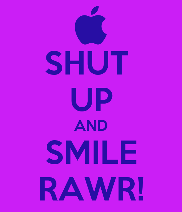 SHUT  UP AND SMILE RAWR!