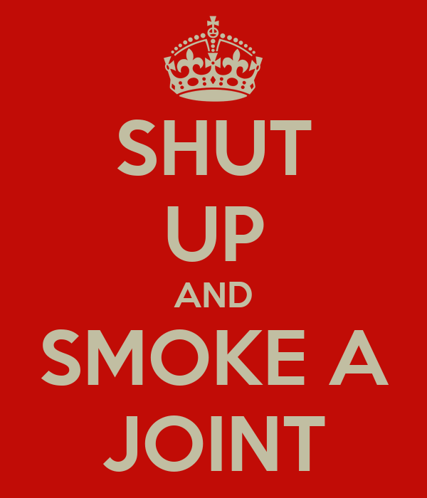 SHUT UP AND SMOKE A JOINT