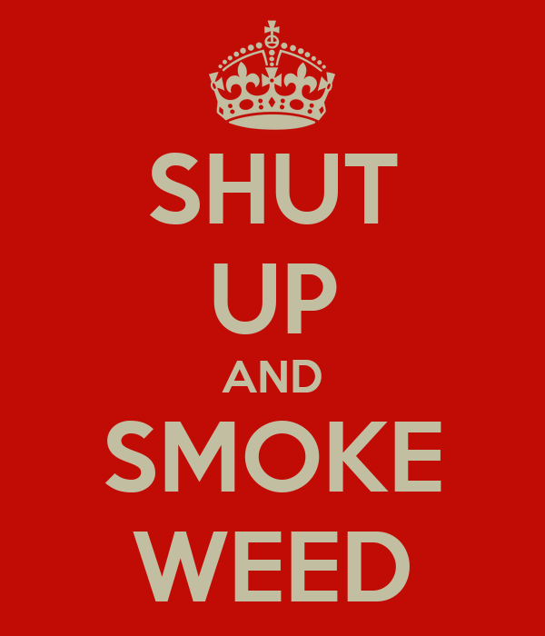 SHUT UP AND SMOKE WEED