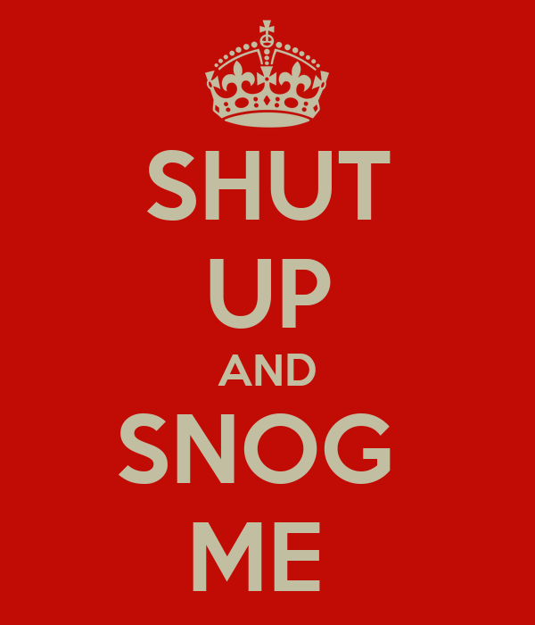 SHUT UP AND SNOG  ME