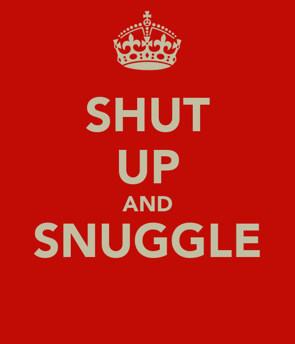 SHUT UP AND SNUGGLE