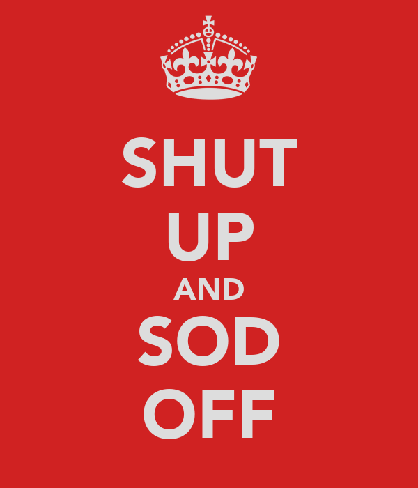 SHUT UP AND SOD OFF
