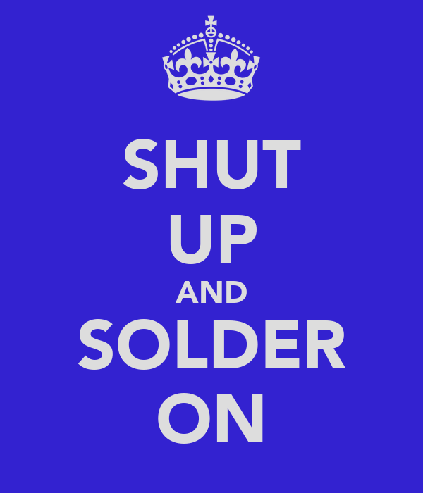 SHUT UP AND SOLDER ON