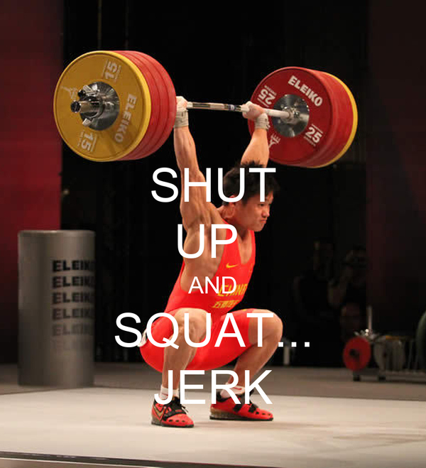 SHUT UP  AND SQUAT... JERK