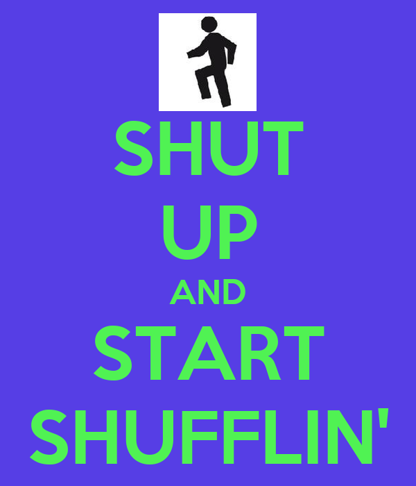 SHUT UP AND START SHUFFLIN'