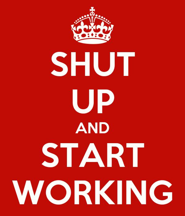 SHUT UP AND START WORKING
