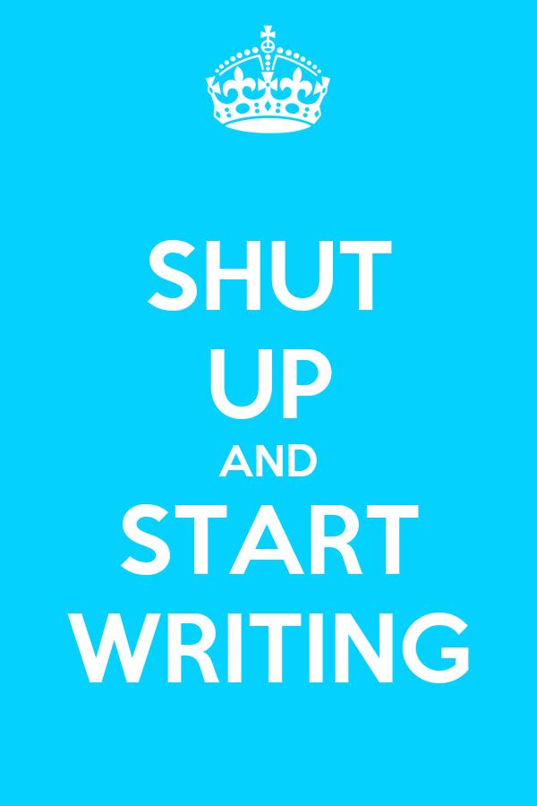 SHUT UP AND START WRITING