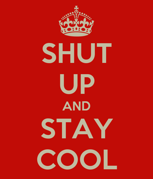 SHUT UP AND STAY COOL