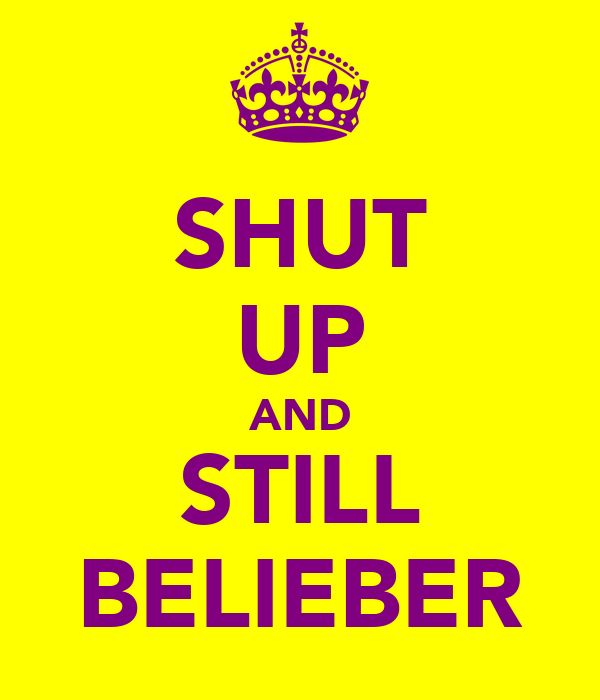 SHUT UP AND STILL BELIEBER