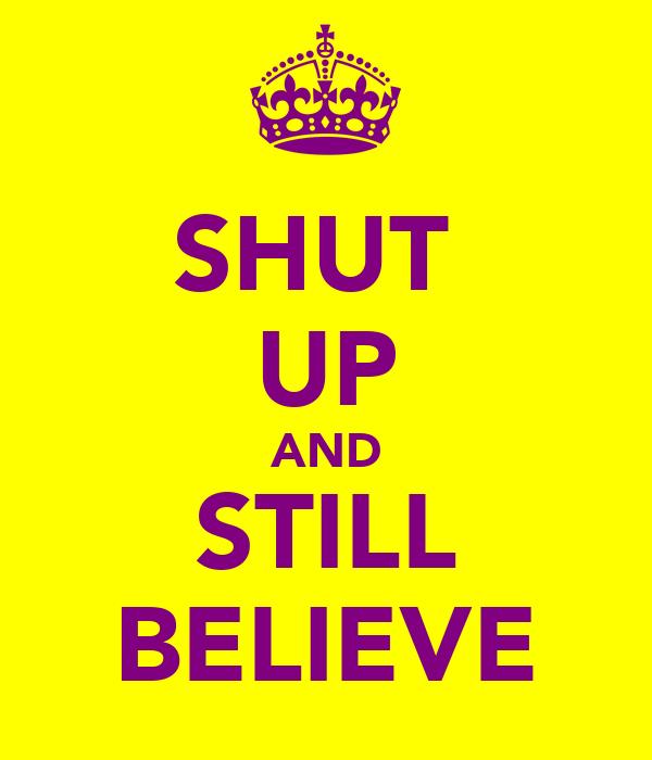 SHUT  UP AND STILL BELIEVE