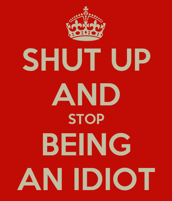 SHUT UP AND STOP BEING AN IDIOT