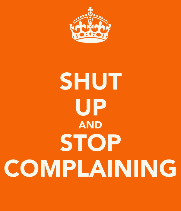 SHUT UP AND STOP COMPLAINING