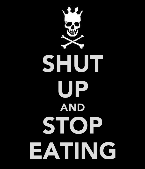 SHUT UP AND STOP EATING
