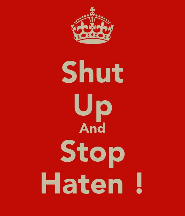 Shut Up And Stop Haten !