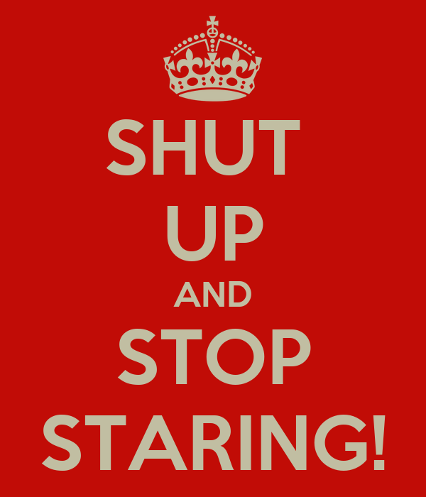 SHUT  UP AND STOP STARING!