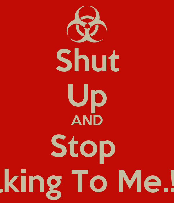 Shut Up AND Stop  Talking To Me.!!!!!!